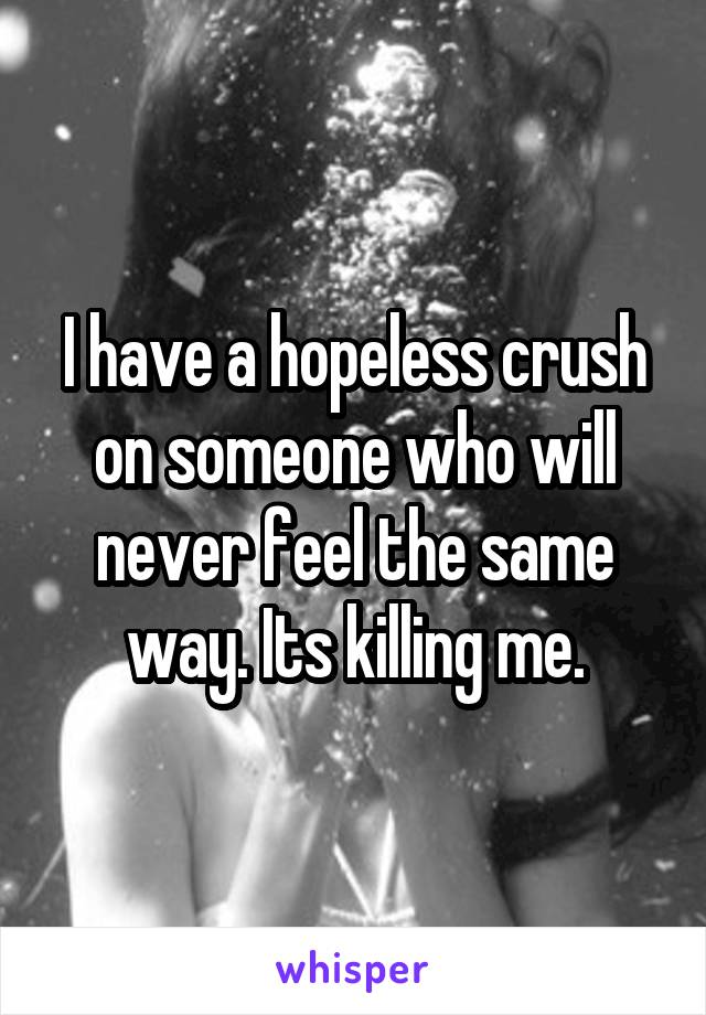 I have a hopeless crush on someone who will never feel the same way. Its killing me.