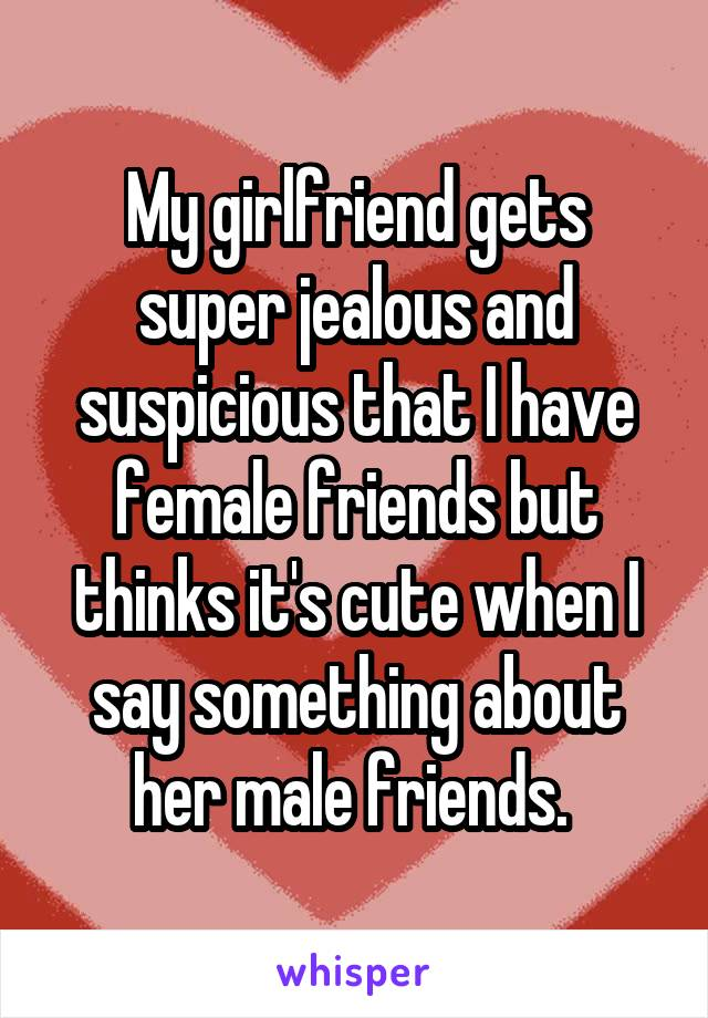 My girlfriend gets super jealous and suspicious that I have female friends but thinks it's cute when I say something about her male friends.