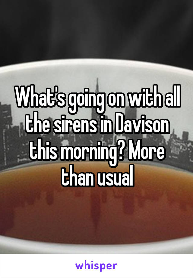 What's going on with all the sirens in Davison this morning? More than usual