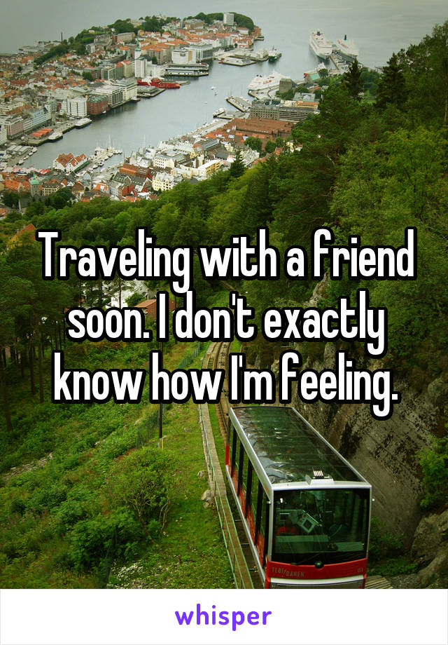 Traveling with a friend soon. I don't exactly know how I'm feeling.