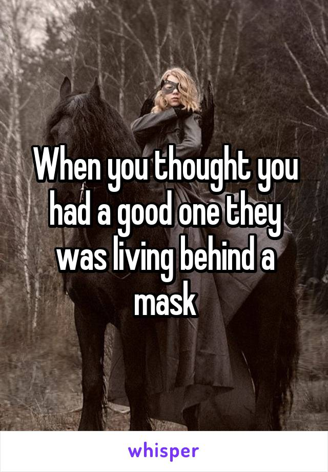 When you thought you had a good one they was living behind a mask