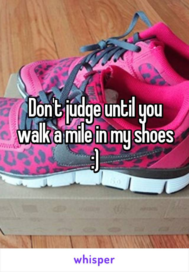 Don't judge until you walk a mile in my shoes :)