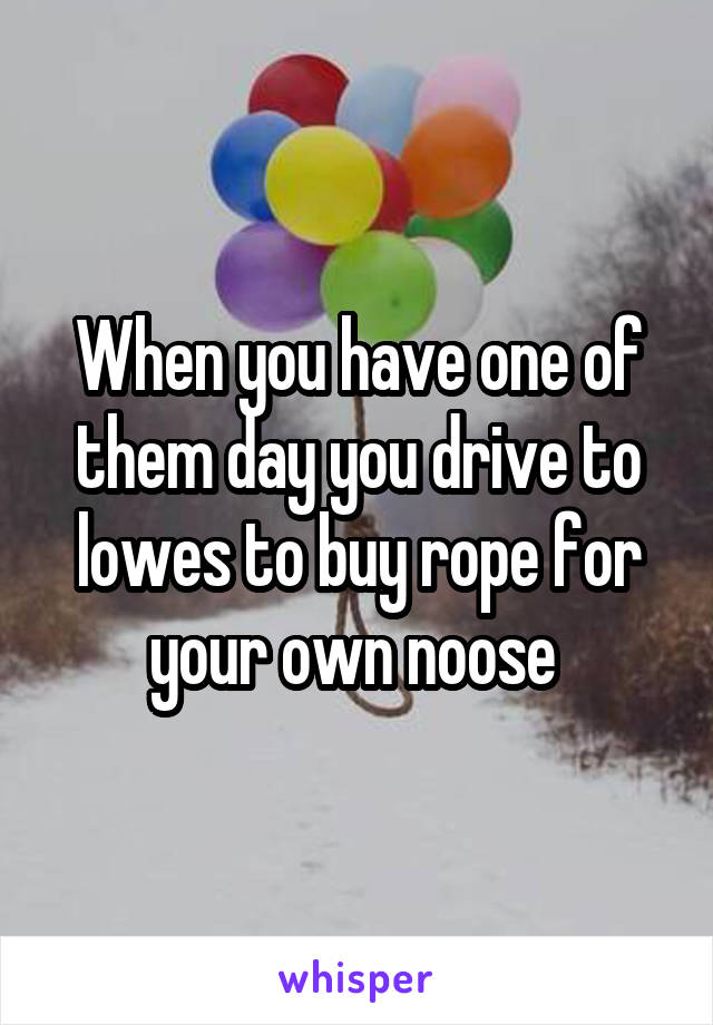 When you have one of them day you drive to lowes to buy rope for your own noose