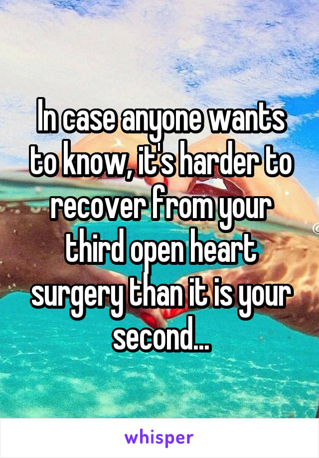 In case anyone wants to know, it's harder to recover from your third open heart surgery than it is your second...