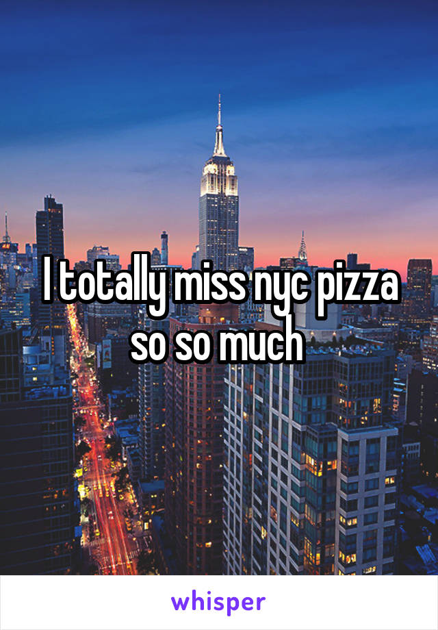 I totally miss nyc pizza so so much