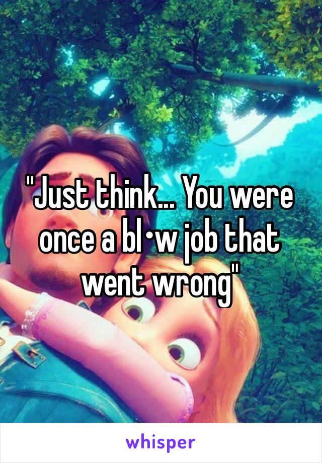 """""""Just think... You were once a bl•w job that went wrong"""""""