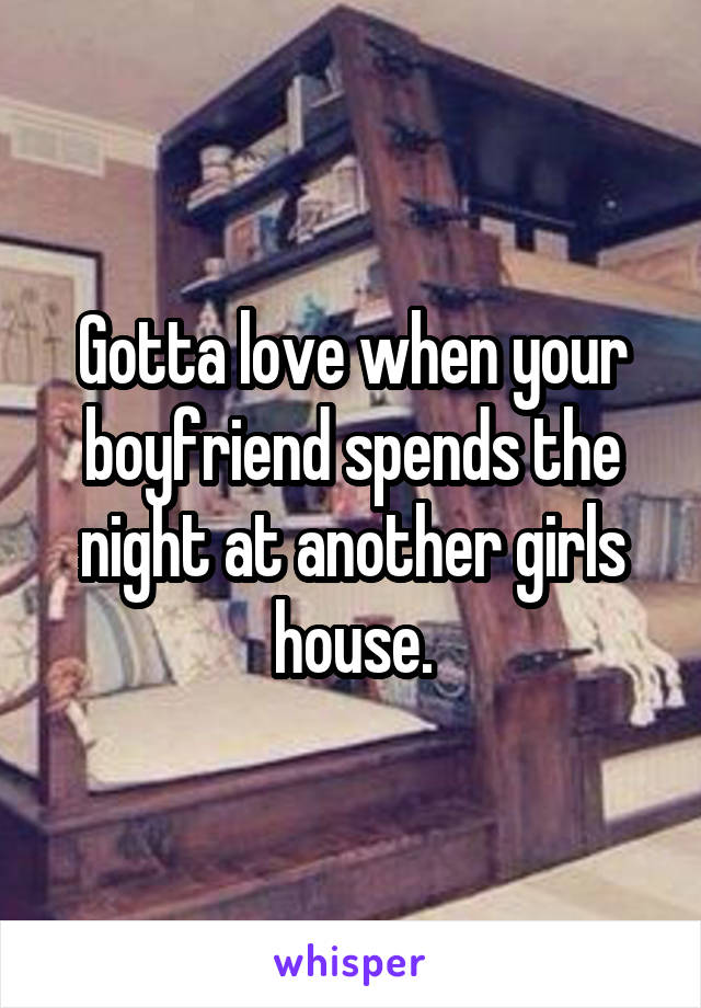Gotta love when your boyfriend spends the night at another girls house.
