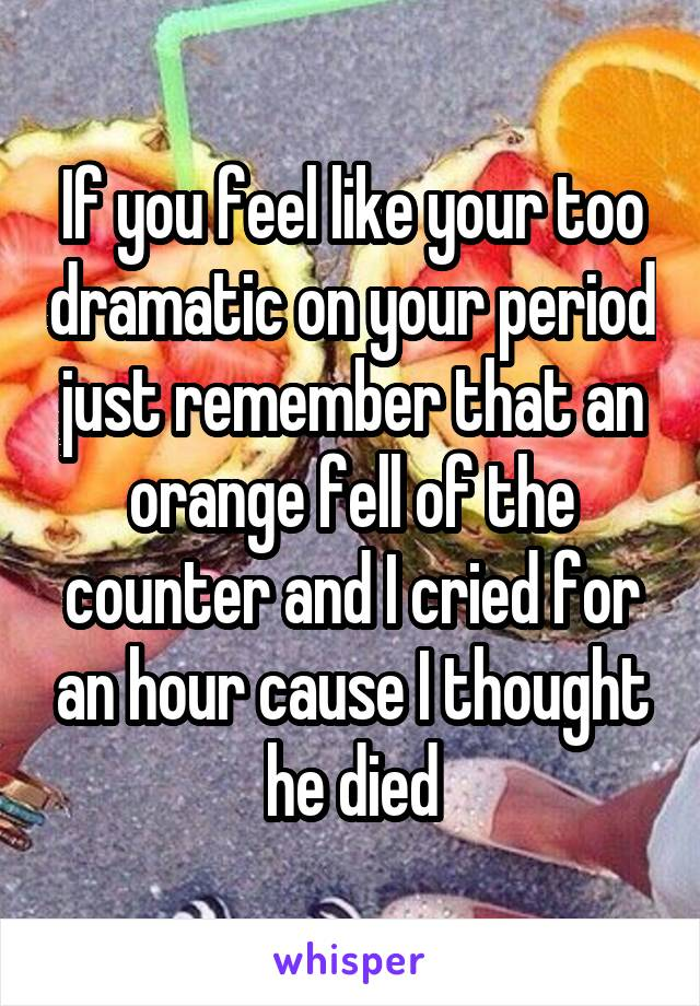 If you feel like your too dramatic on your period just remember that an orange fell of the counter and I cried for an hour cause I thought he died