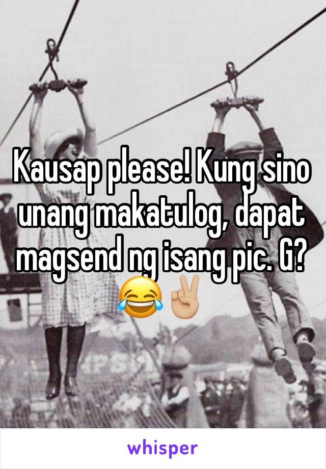 Kausap please! Kung sino unang makatulog, dapat magsend ng isang pic. G? 😂✌🏼️