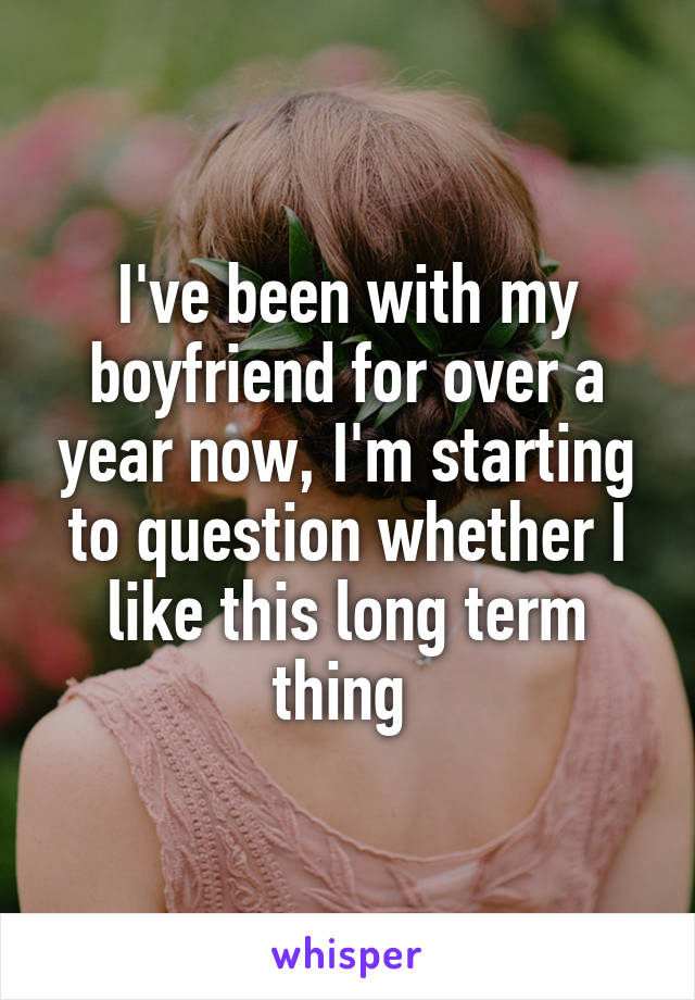 I've been with my boyfriend for over a year now, I'm starting to question whether I like this long term thing