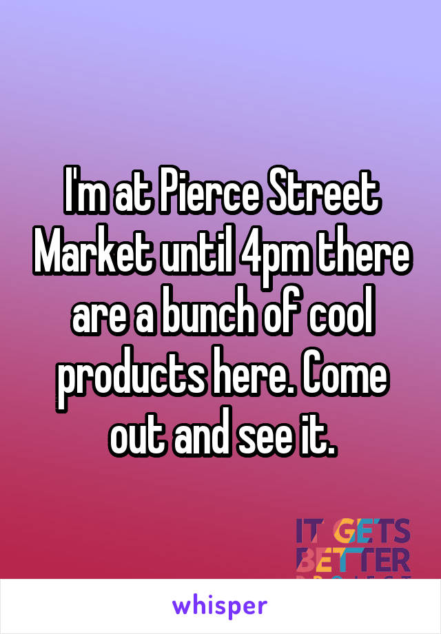 I'm at Pierce Street Market until 4pm there are a bunch of cool products here. Come out and see it.