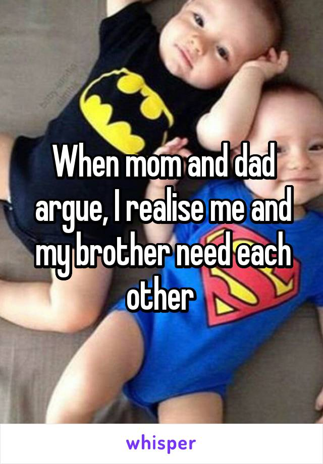 When mom and dad argue, I realise me and my brother need each other