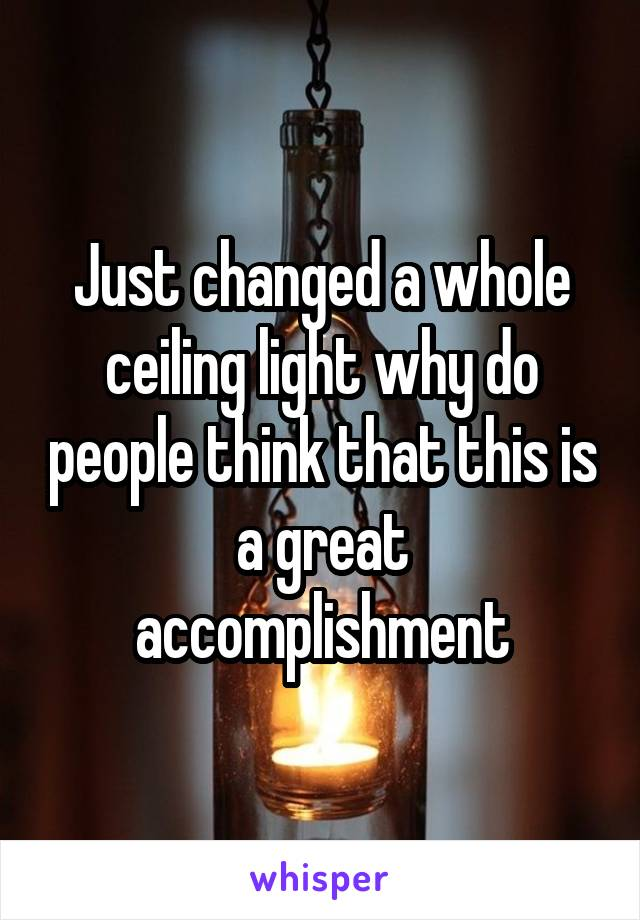 Just changed a whole ceiling light why do people think that this is a great accomplishment