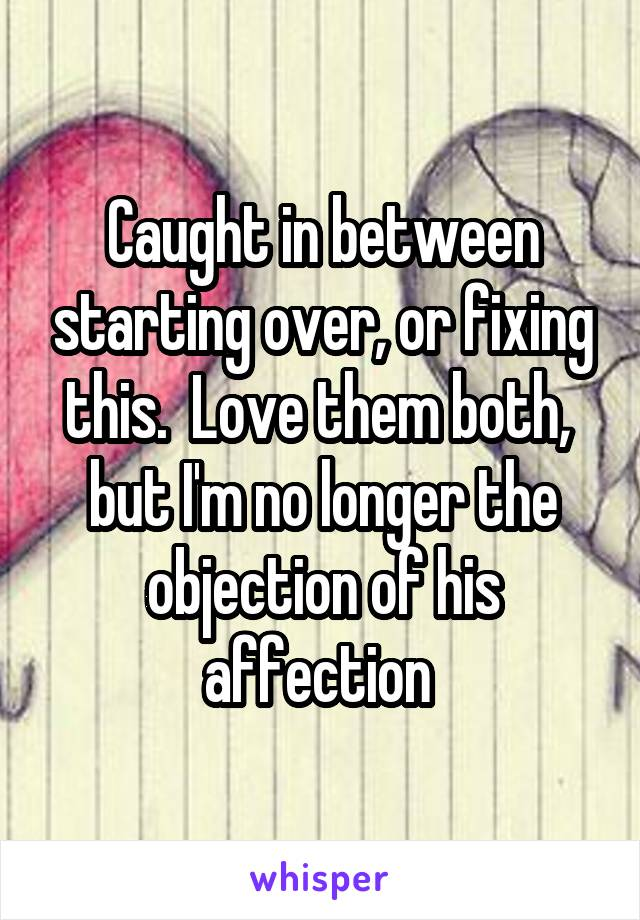Caught in between starting over, or fixing this.  Love them both,  but I'm no longer the objection of his affection