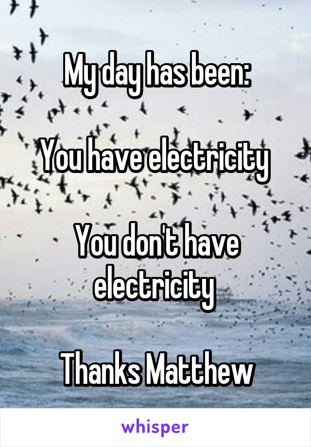 My day has been:  You have electricity   You don't have electricity   Thanks Matthew