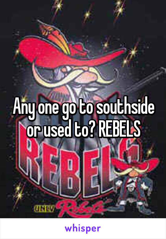 Any one go to southside or used to? REBELS
