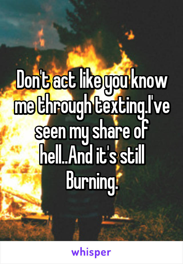 Don't act like you know me through texting.I've seen my share of hell..And it's still Burning.