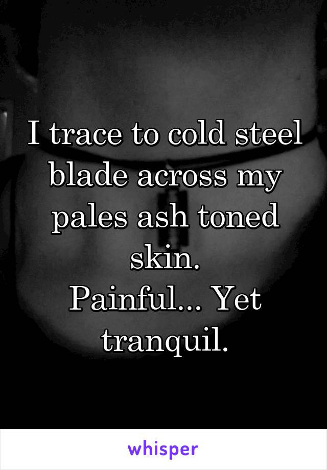 I trace to cold steel blade across my pales ash toned skin. Painful... Yet tranquil.