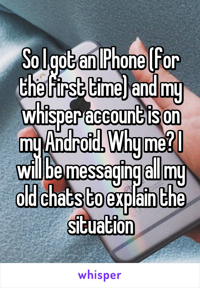 So I got an IPhone (for the first time) and my whisper account is on my Android. Why me? I will be messaging all my old chats to explain the situation