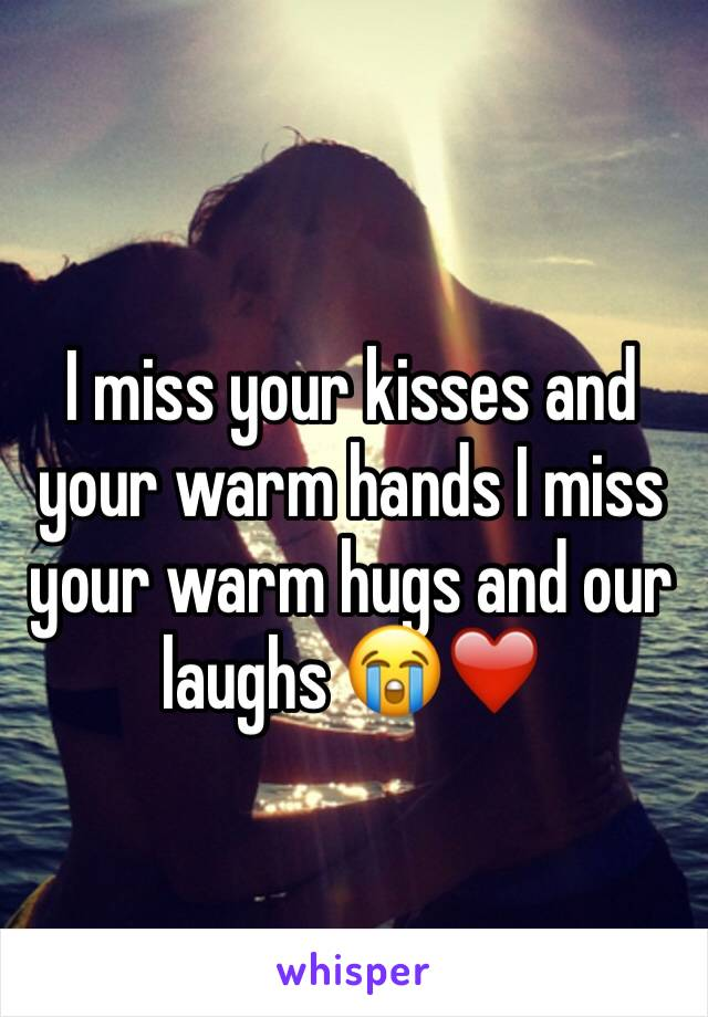 I miss your kisses and your warm hands I miss your warm hugs and our laughs 😭❤️