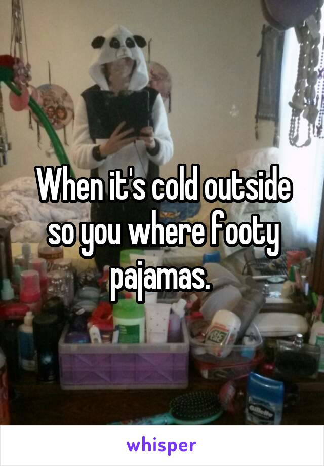 When it's cold outside so you where footy pajamas.