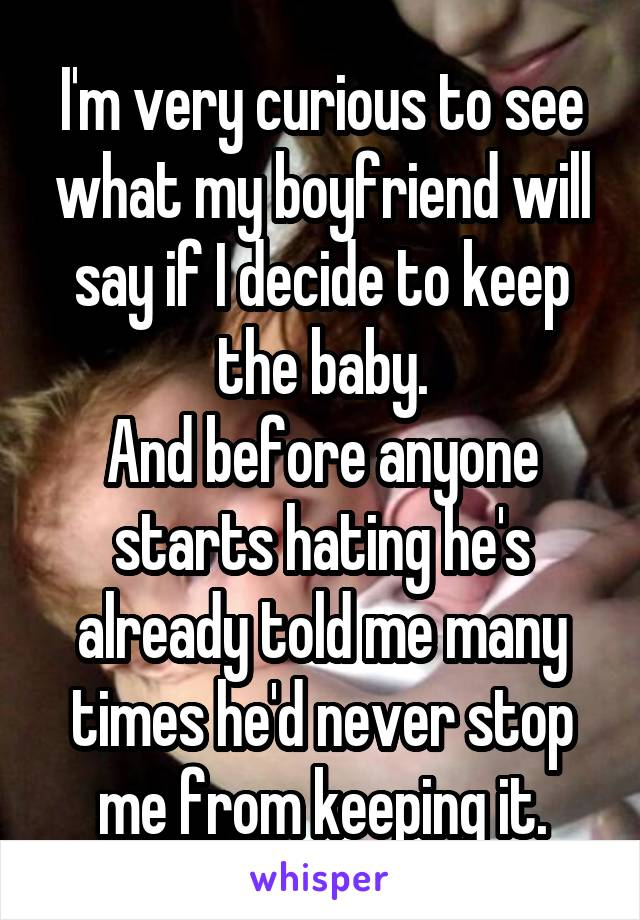 I'm very curious to see what my boyfriend will say if I decide to keep the baby. And before anyone starts hating he's already told me many times he'd never stop me from keeping it.