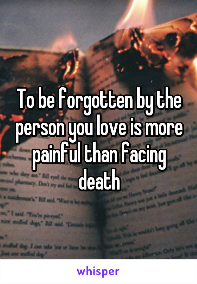 To be forgotten by the person you love is more painful than facing death