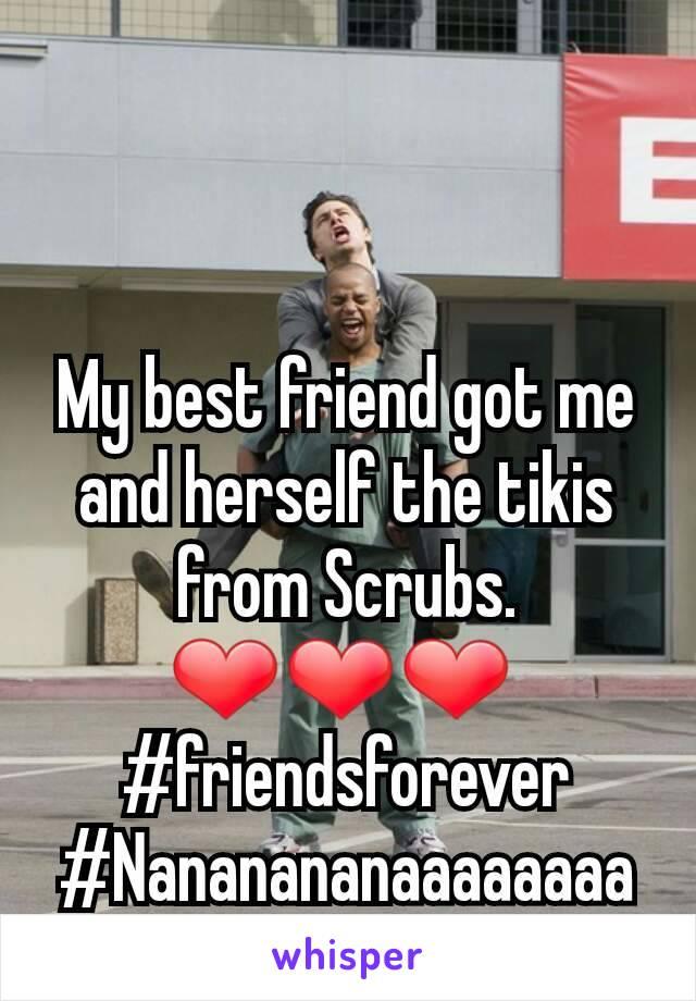 My best friend got me and herself the tikis from Scrubs. ❤❤❤  #friendsforever #Nananananaaaaaaaa