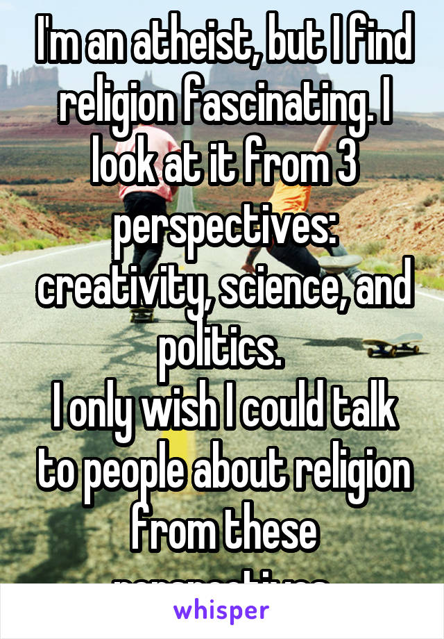 I'm an atheist, but I find religion fascinating. I look at it from 3 perspectives: creativity, science, and politics.  I only wish I could talk to people about religion from these perspectives.