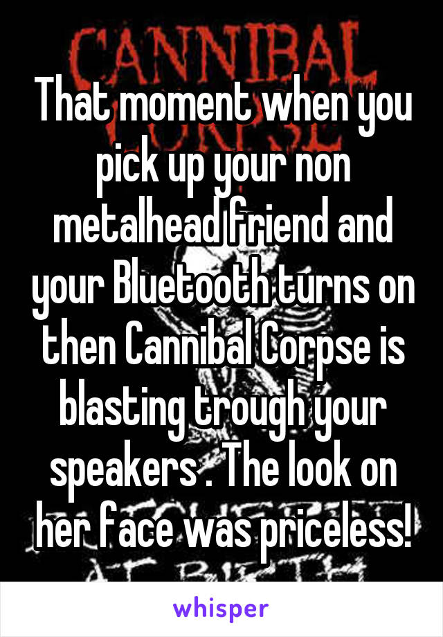 That moment when you pick up your non metalhead friend and your Bluetooth turns on then Cannibal Corpse is blasting trough your speakers . The look on her face was priceless!