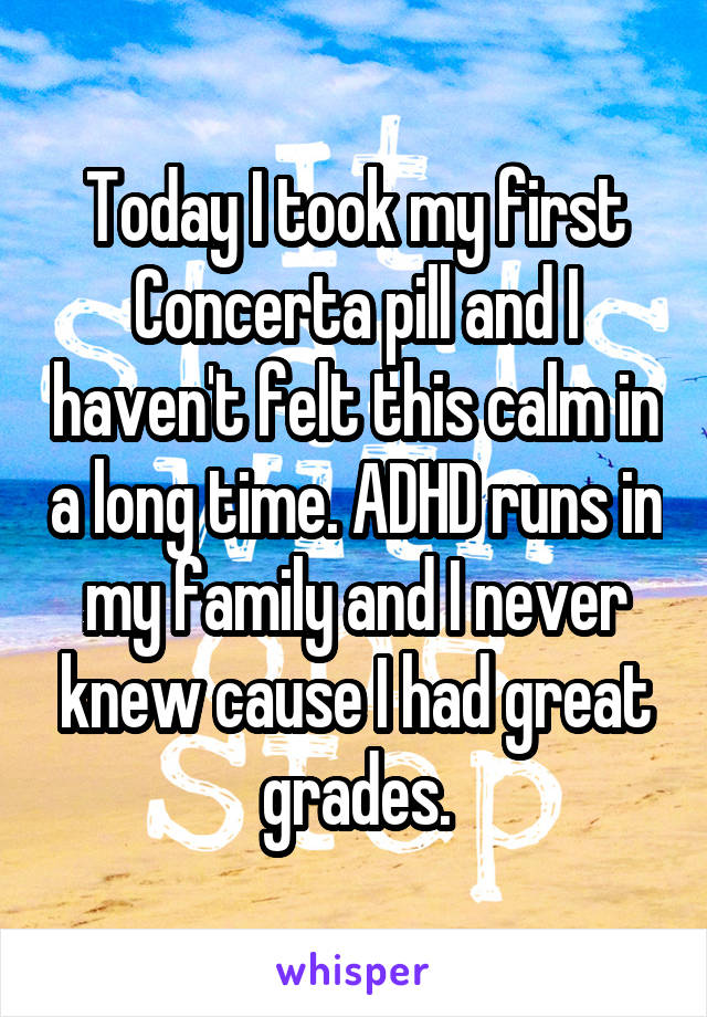 Today I took my first Concerta pill and I haven't felt this calm in a long time. ADHD runs in my family and I never knew cause I had great grades.