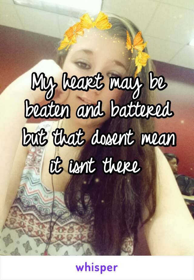 My heart may be beaten and battered but that dosent mean it isnt there