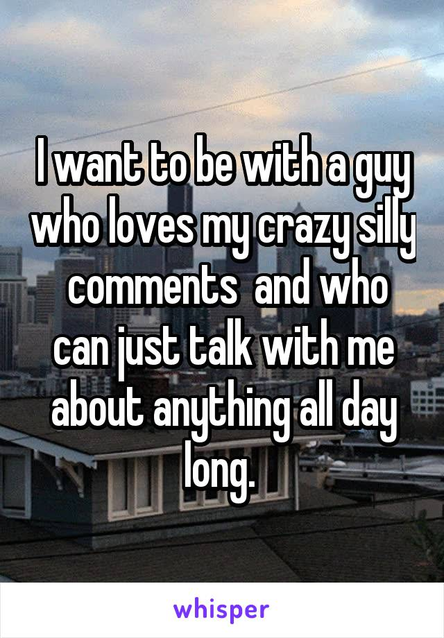 I want to be with a guy who loves my crazy silly  comments  and who can just talk with me about anything all day long.