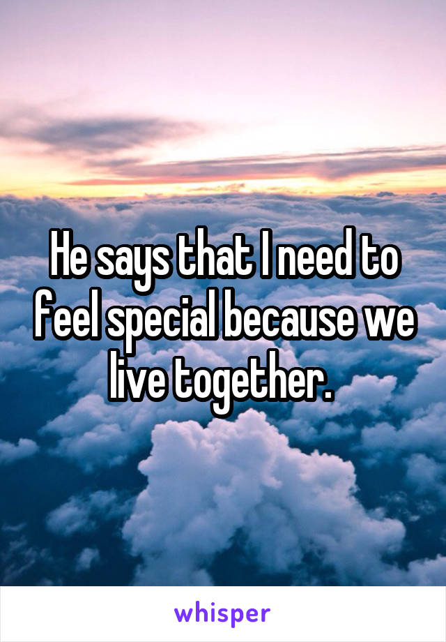 He says that I need to feel special because we live together.
