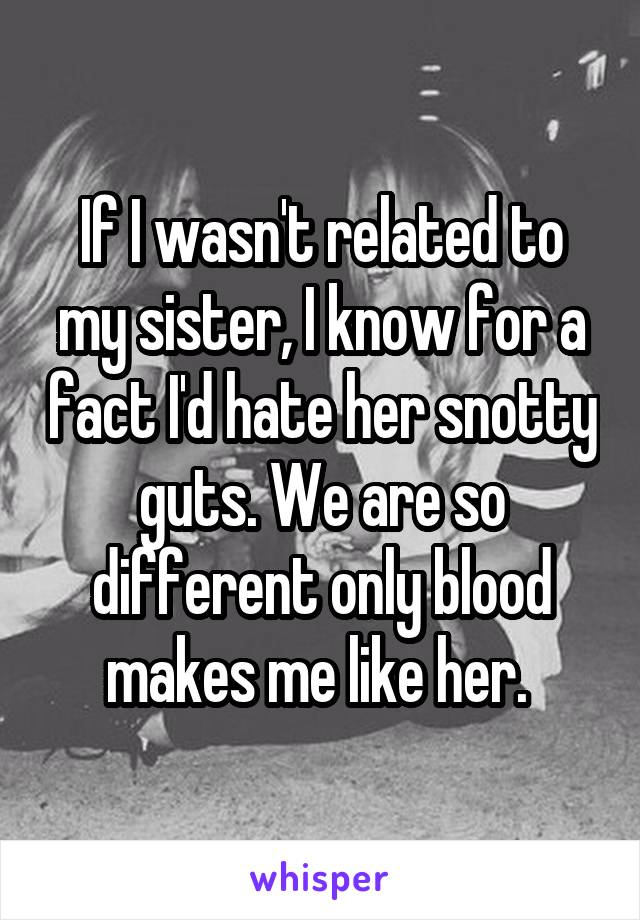 If I wasn't related to my sister, I know for a fact I'd hate her snotty guts. We are so different only blood makes me like her.