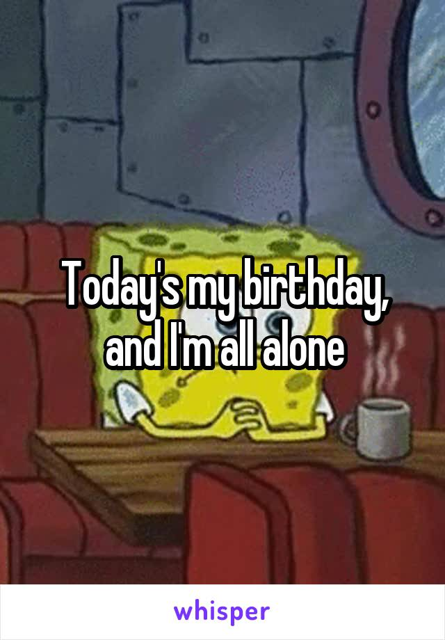 Today's my birthday, and I'm all alone