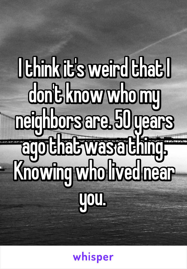 I think it's weird that I don't know who my neighbors are. 50 years ago that was a thing. Knowing who lived near you.