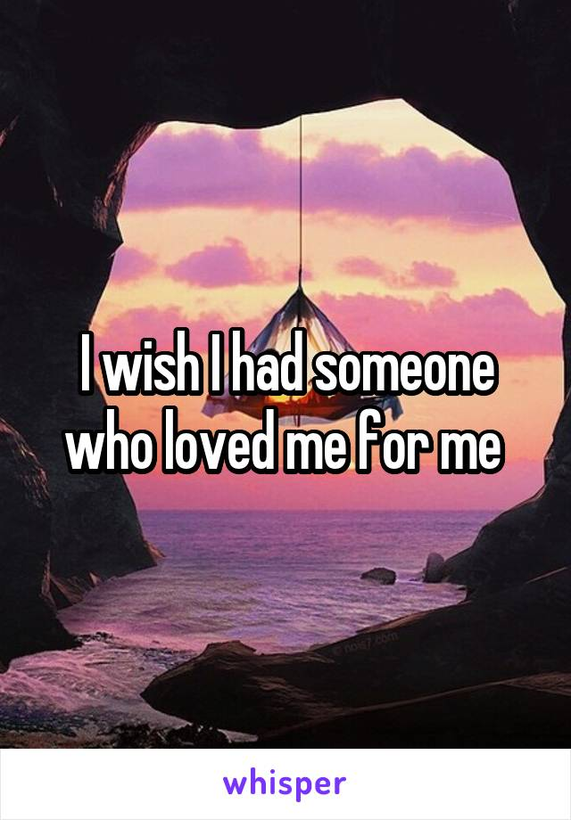 I wish I had someone who loved me for me