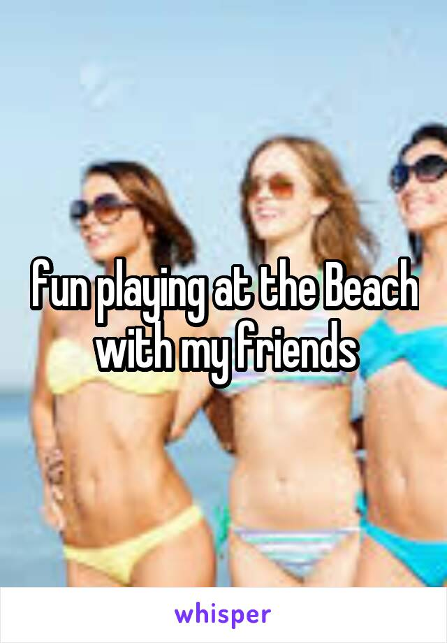 fun playing at the Beach with my friends