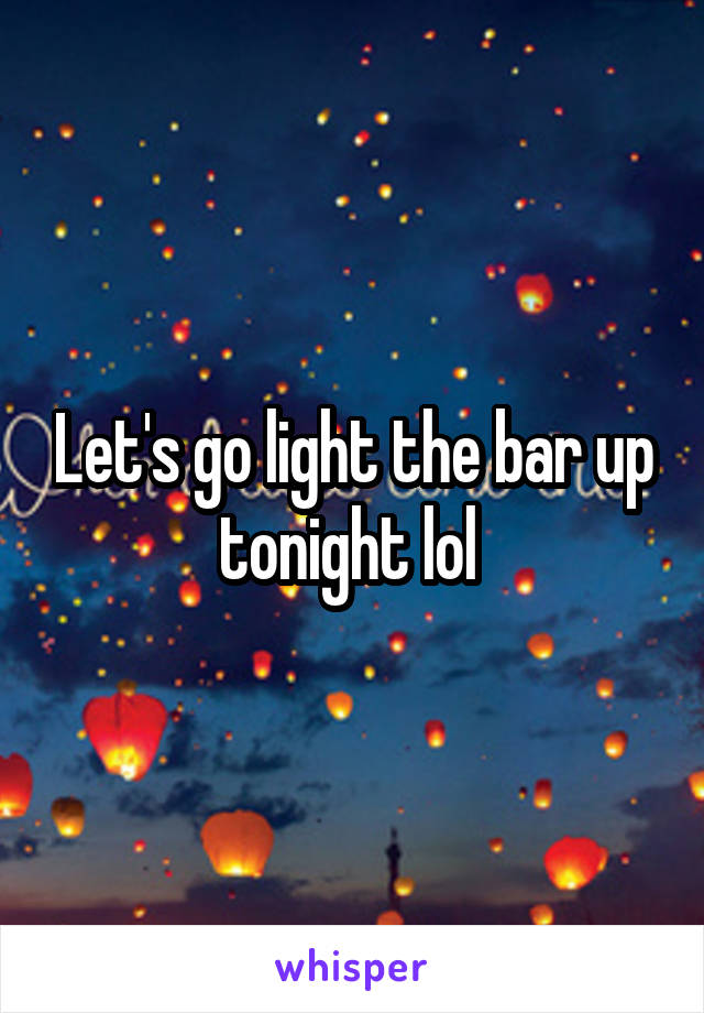 Let's go light the bar up tonight lol