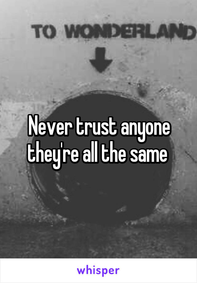 Never trust anyone they're all the same