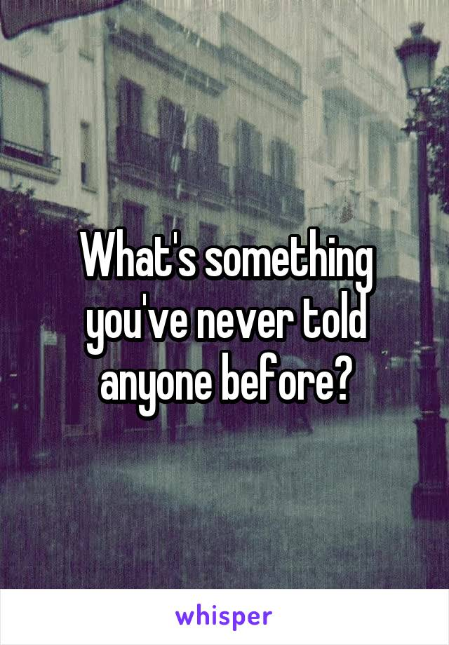What's something you've never told anyone before?