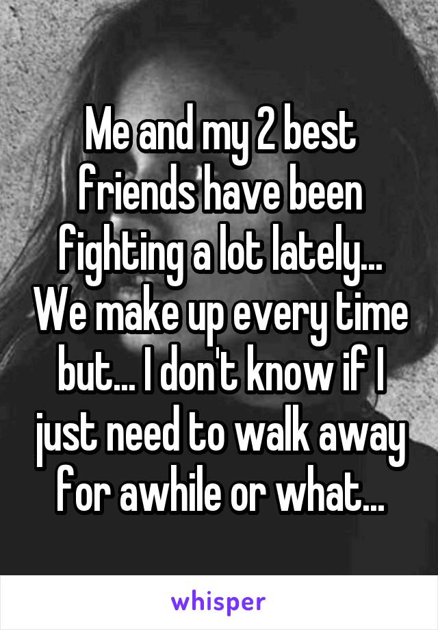 Me and my 2 best friends have been fighting a lot lately... We make up every time but... I don't know if I just need to walk away for awhile or what...