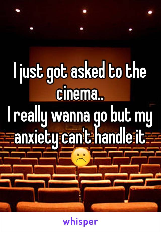 I just got asked to the cinema.. I really wanna go but my anxiety can't handle it ☹️