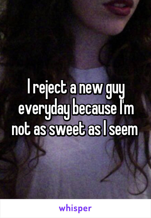 I reject a new guy everyday because I'm not as sweet as I seem