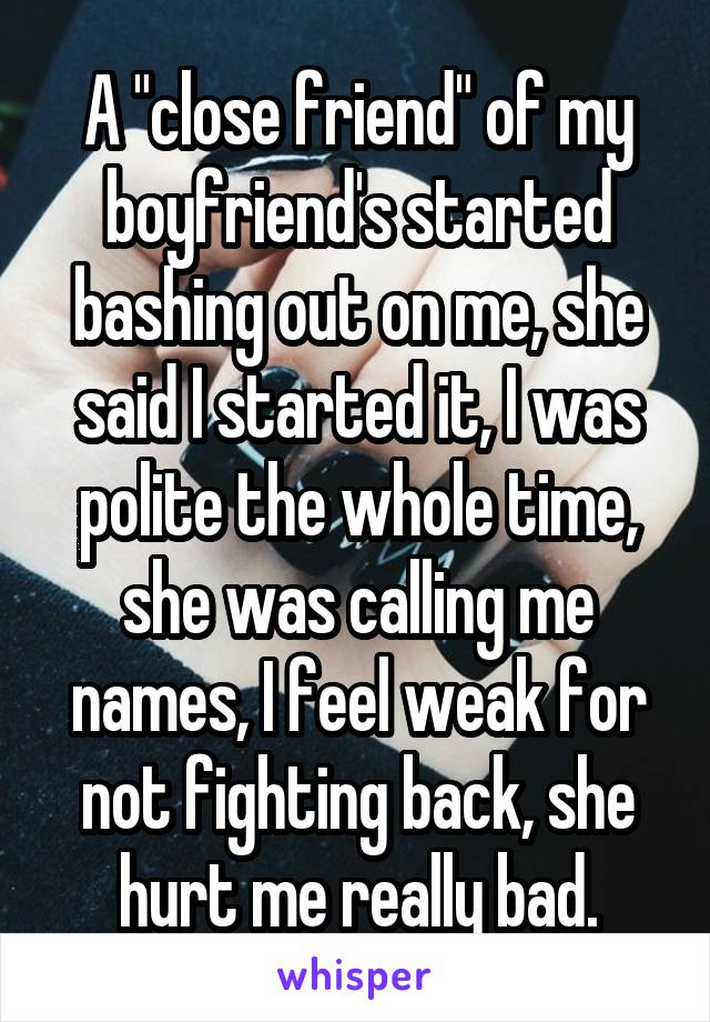 """A """"close friend"""" of my boyfriend's started bashing out on me, she said I started it, I was polite the whole time, she was calling me names, I feel weak for not fighting back, she hurt me really bad."""