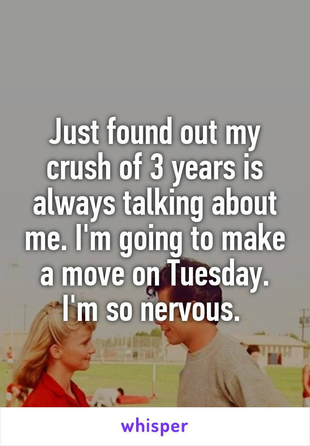 Just found out my crush of 3 years is always talking about me. I'm going to make a move on Tuesday. I'm so nervous.