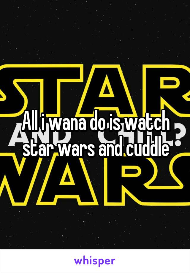 All i wana do is watch star wars and cuddle