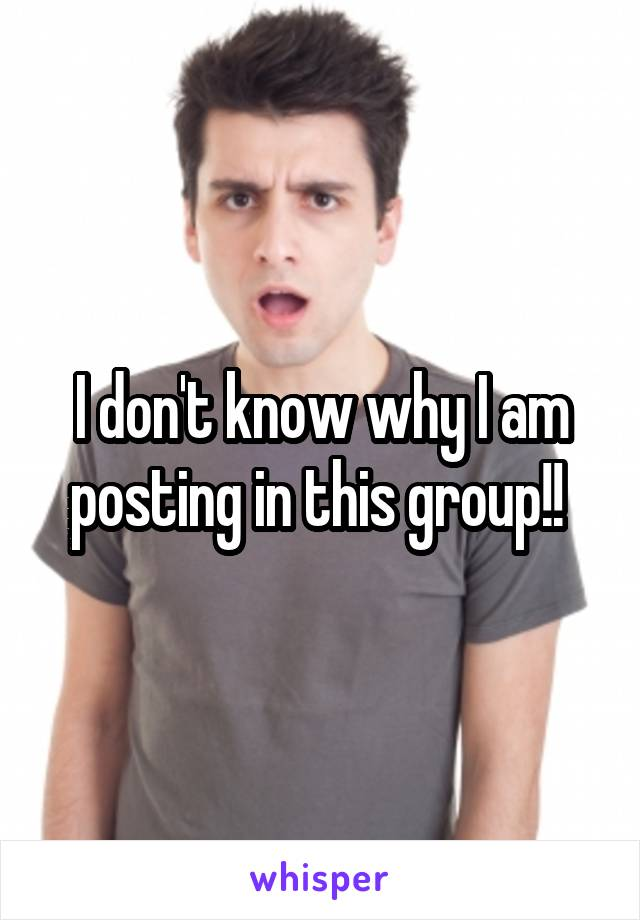 I don't know why I am posting in this group!!