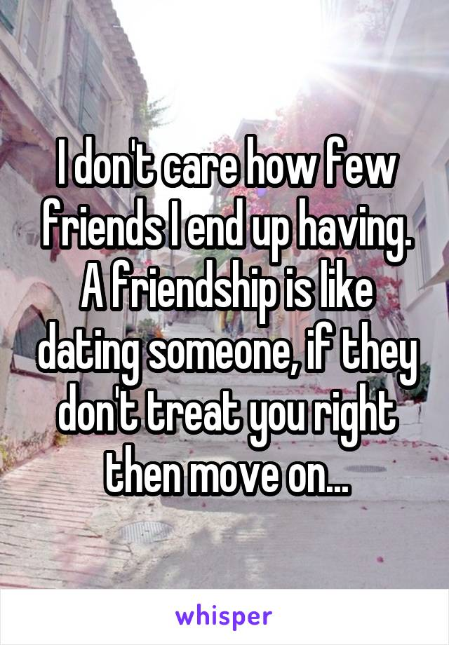 I don't care how few friends I end up having. A friendship is like dating someone, if they don't treat you right then move on...